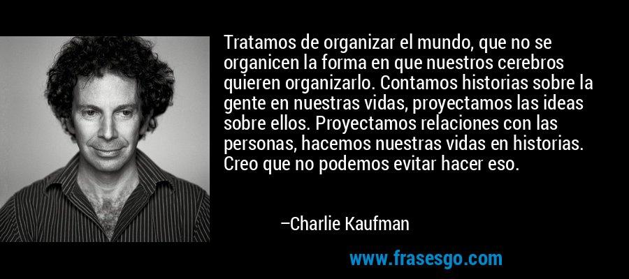 Tratamos de organizar el mundo, que no se organicen la forma en que nuestros cerebros quieren organizarlo. Contamos historias sobre la gente en nuestras vidas, proyectamos las ideas sobre ellos. Proyectamos relaciones con las personas, hacemos nuestras vidas en historias. Creo que no podemos evitar hacer eso. – Charlie Kaufman