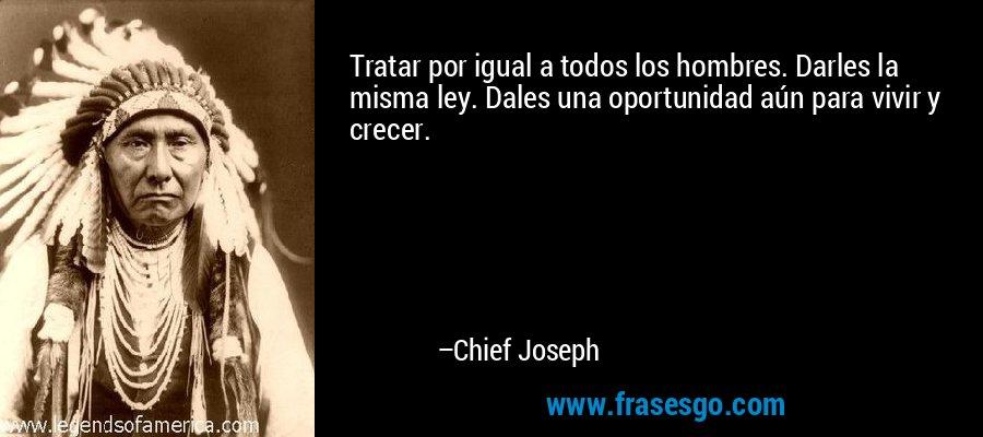 Tratar por igual a todos los hombres. Darles la misma ley. Dales una oportunidad aún para vivir y crecer. – Chief Joseph