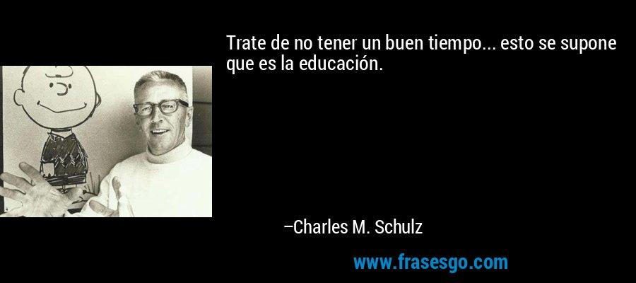 Trate de no tener un buen tiempo... esto se supone que es la educación. – Charles M. Schulz