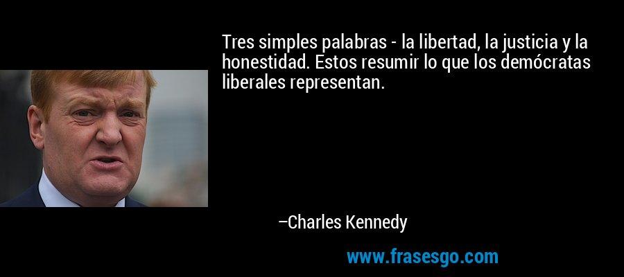 Tres simples palabras - la libertad, la justicia y la honestidad. Estos resumir lo que los demócratas liberales representan. – Charles Kennedy