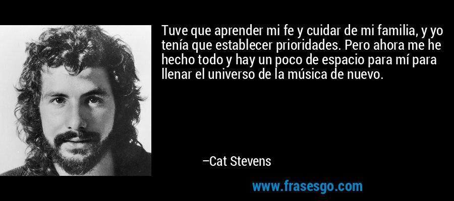 Tuve que aprender mi fe y cuidar de mi familia, y yo tenía que establecer prioridades. Pero ahora me he hecho todo y hay un poco de espacio para mí para llenar el universo de la música de nuevo. – Cat Stevens