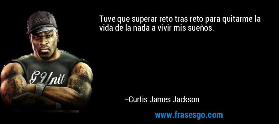Tuve que superar reto tras reto para quitarme la vida de la nada a vivir mis sueños. – Curtis James Jackson