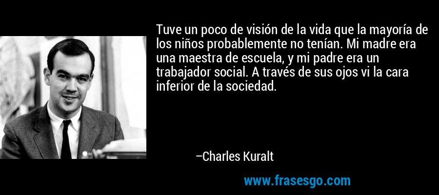 Tuve un poco de visión de la vida que la mayoría de los niños probablemente no tenían. Mi madre era una maestra de escuela, y mi padre era un trabajador social. A través de sus ojos vi la cara inferior de la sociedad. – Charles Kuralt