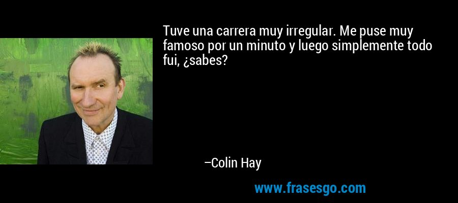 Tuve una carrera muy irregular. Me puse muy famoso por un minuto y luego simplemente todo fui, ¿sabes? – Colin Hay