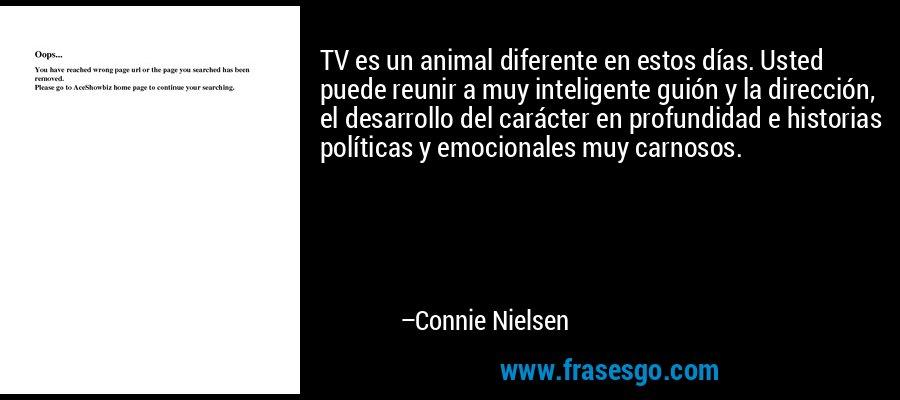 TV es un animal diferente en estos días. Usted puede reunir a muy inteligente guión y la dirección, el desarrollo del carácter en profundidad e historias políticas y emocionales muy carnosos. – Connie Nielsen