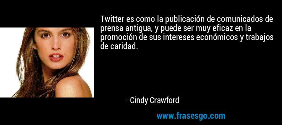 Twitter es como la publicación de comunicados de prensa antigua, y puede ser muy eficaz en la promoción de sus intereses económicos y trabajos de caridad. – Cindy Crawford