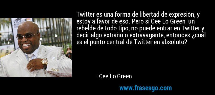 Twitter es una forma de libertad de expresión, y estoy a favor de eso. Pero si Cee Lo Green, un rebelde de todo tipo, no puede entrar en Twitter y decir algo extraño o extravagante, entonces ¿cuál es el punto central de Twitter en absoluto? – Cee Lo Green