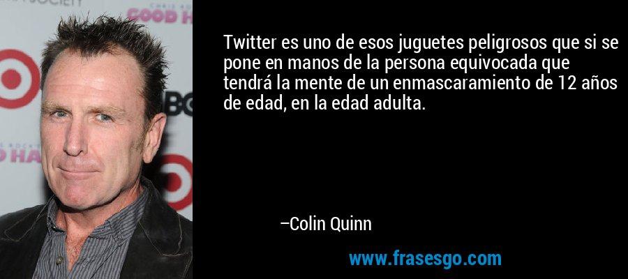 Twitter es uno de esos juguetes peligrosos que si se pone en manos de la persona equivocada que tendrá la mente de un enmascaramiento de 12 años de edad, en la edad adulta. – Colin Quinn