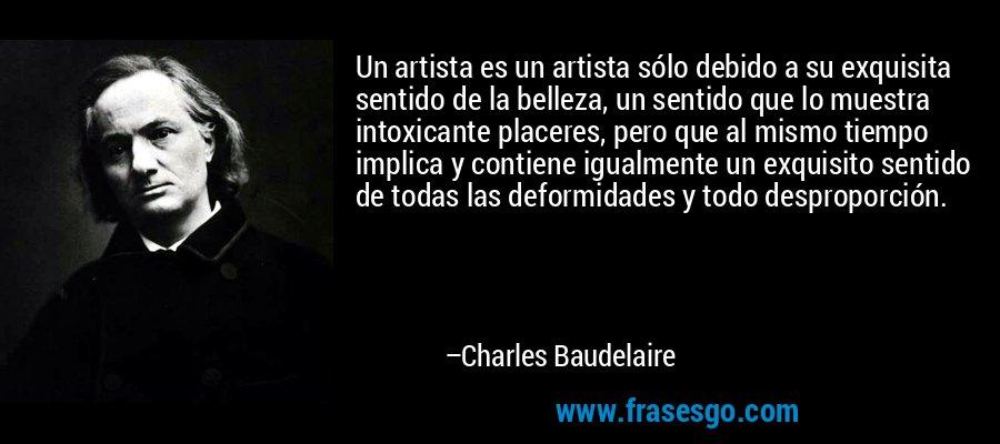 Un artista es un artista sólo debido a su exquisita sentido de la belleza, un sentido que lo muestra intoxicante placeres, pero que al mismo tiempo implica y contiene igualmente un exquisito sentido de todas las deformidades y todo desproporción. – Charles Baudelaire