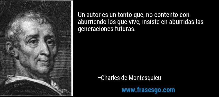 Un autor es un tonto que, no contento con aburriendo los que vive, insiste en aburridas las generaciones futuras. – Charles de Montesquieu
