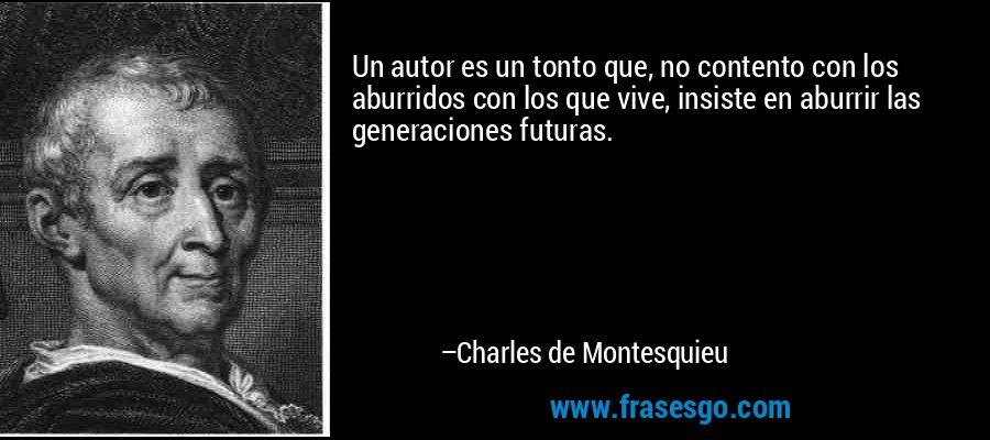 Un autor es un tonto que, no contento con los aburridos con los que vive, insiste en aburrir las generaciones futuras. – Charles de Montesquieu
