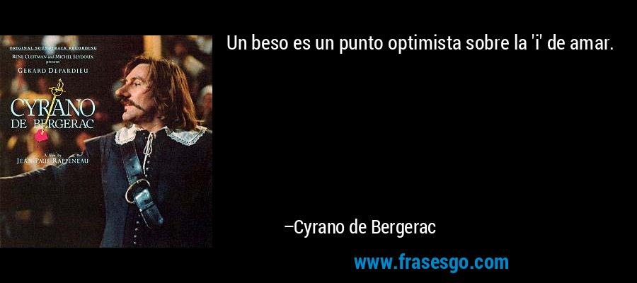 Un beso es un punto optimista sobre la 'i' de amar. – Cyrano de Bergerac