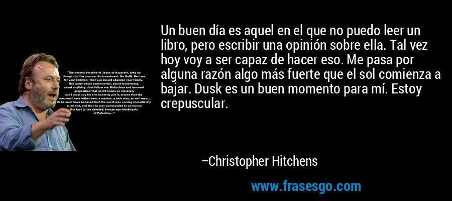 Un buen día es aquel en el que no puedo leer un libro, pero escribir una opinión sobre ella. Tal vez hoy voy a ser capaz de hacer eso. Me pasa por alguna razón algo más fuerte que el sol comienza a bajar. Dusk es un buen momento para mí. Estoy crepuscular. – Christopher Hitchens