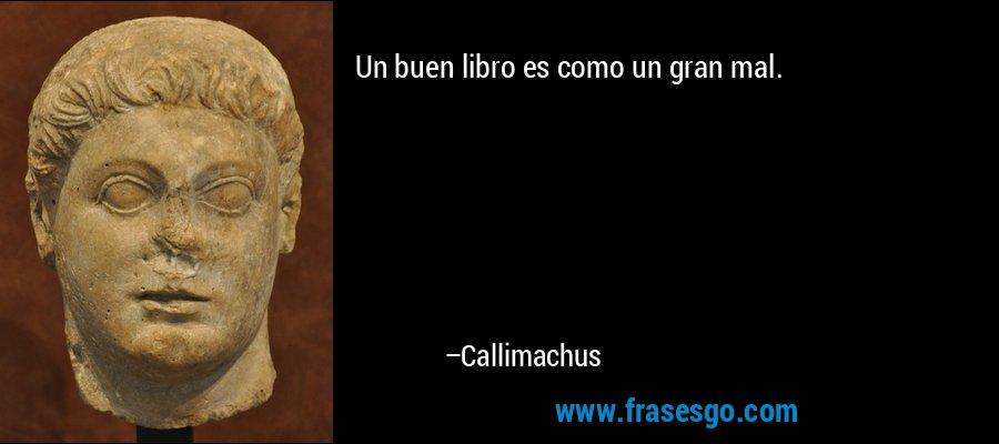 Un buen libro es como un gran mal. – Callimachus