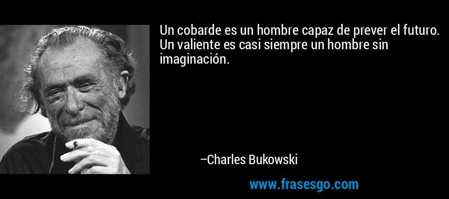 Un cobarde es un hombre capaz de prever el futuro. Un valiente es casi siempre un hombre sin imaginación. – Charles Bukowski