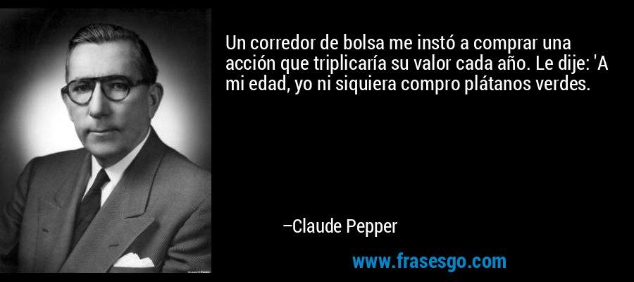 Un corredor de bolsa me instó a comprar una acción que triplicaría su valor cada año. Le dije: 'A mi edad, yo ni siquiera compro plátanos verdes. – Claude Pepper