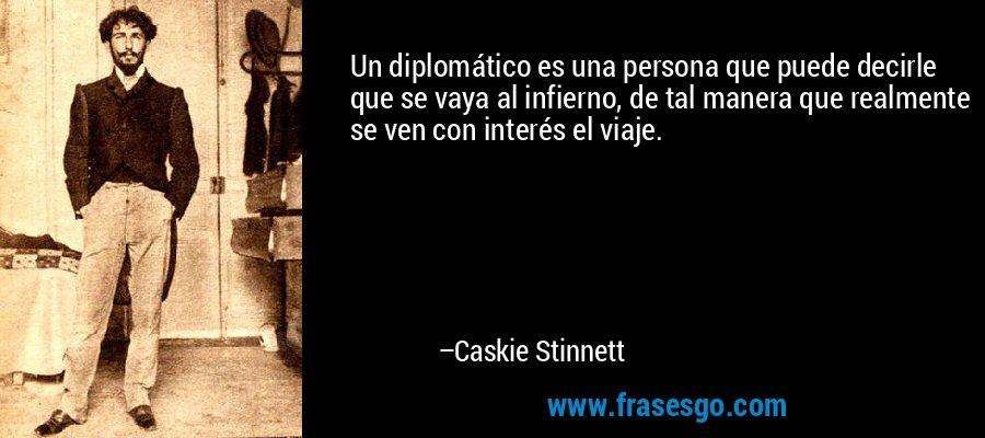 Un diplomático es una persona que puede decirle que se vaya al infierno, de tal manera que realmente se ven con interés el viaje. – Caskie Stinnett