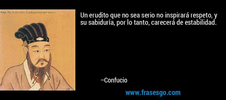 Un erudito que no sea serio no inspirará respeto, y su sabiduría, por lo tanto, carecerá de estabilidad. – Confucio
