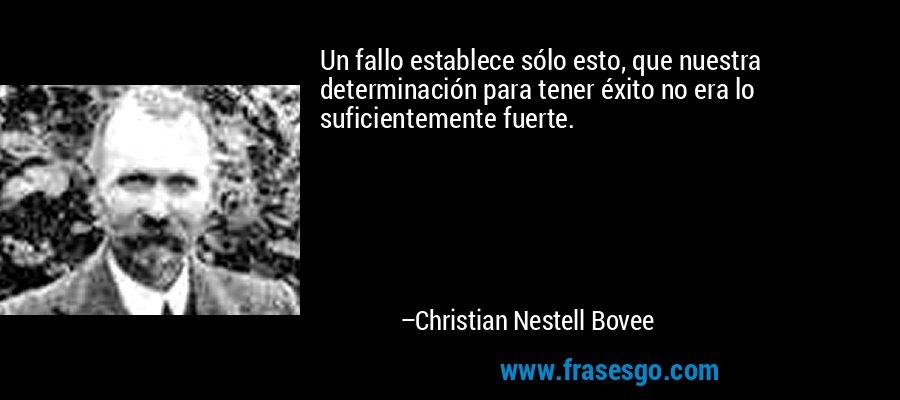 Un fallo establece sólo esto, que nuestra determinación para tener éxito no era lo suficientemente fuerte. – Christian Nestell Bovee