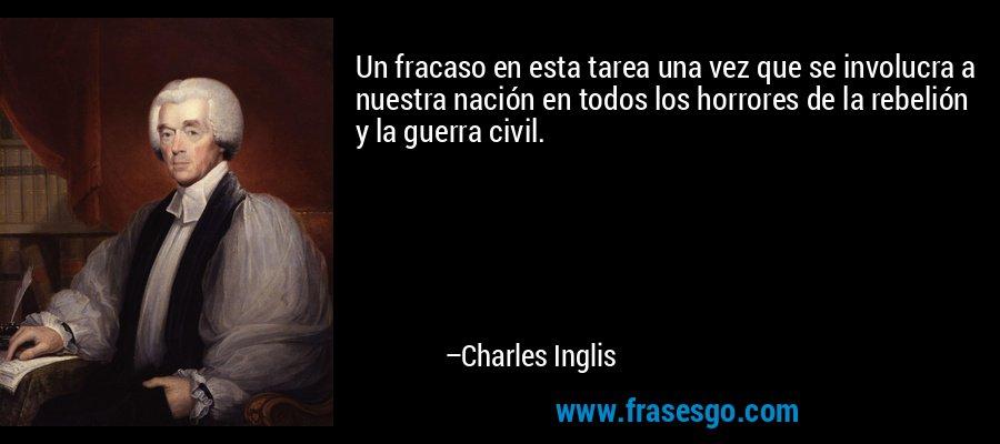 Un fracaso en esta tarea una vez que se involucra a nuestra nación en todos los horrores de la rebelión y la guerra civil. – Charles Inglis
