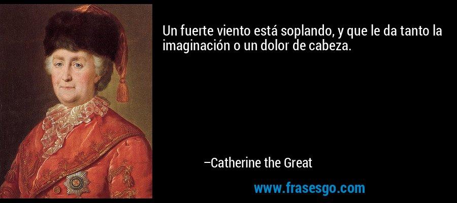 Un fuerte viento está soplando, y que le da tanto la imaginación o un dolor de cabeza. – Catherine the Great