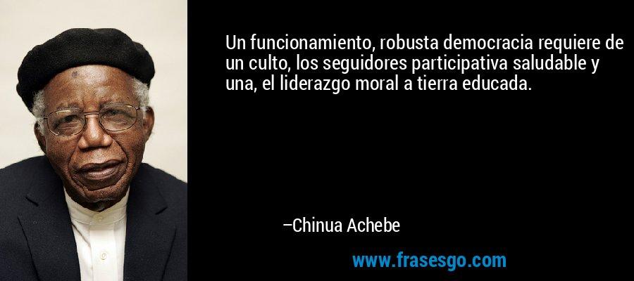 Un funcionamiento, robusta democracia requiere de un culto, los seguidores participativa saludable y una, el liderazgo moral a tierra educada. – Chinua Achebe