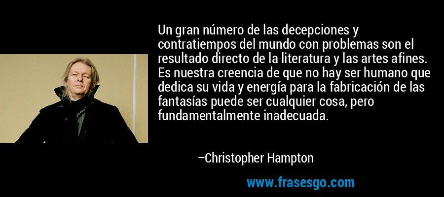 Un gran número de las decepciones y contratiempos del mundo con problemas son el resultado directo de la literatura y las artes afines. Es nuestra creencia de que no hay ser humano que dedica su vida y energía para la fabricación de las fantasías puede ser cualquier cosa, pero fundamentalmente inadecuada. – Christopher Hampton