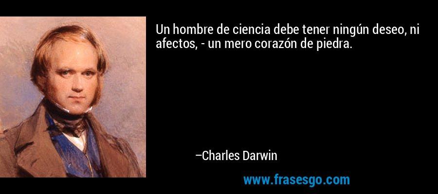Un hombre de ciencia debe tener ningún deseo, ni afectos, - un mero corazón de piedra. – Charles Darwin