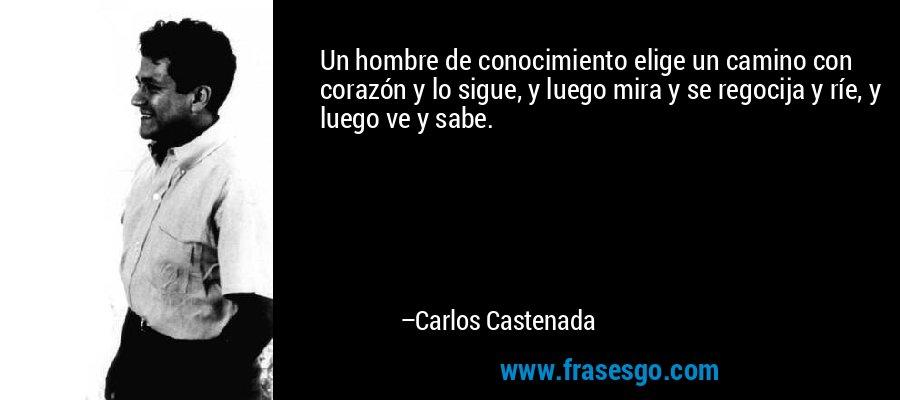 Un hombre de conocimiento elige un camino con corazón y lo sigue, y luego mira y se regocija y ríe, y luego ve y sabe. – Carlos Castenada