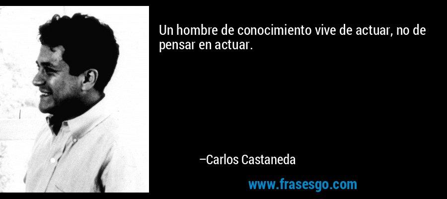 Un hombre de conocimiento vive de actuar, no de pensar en actuar. – Carlos Castaneda