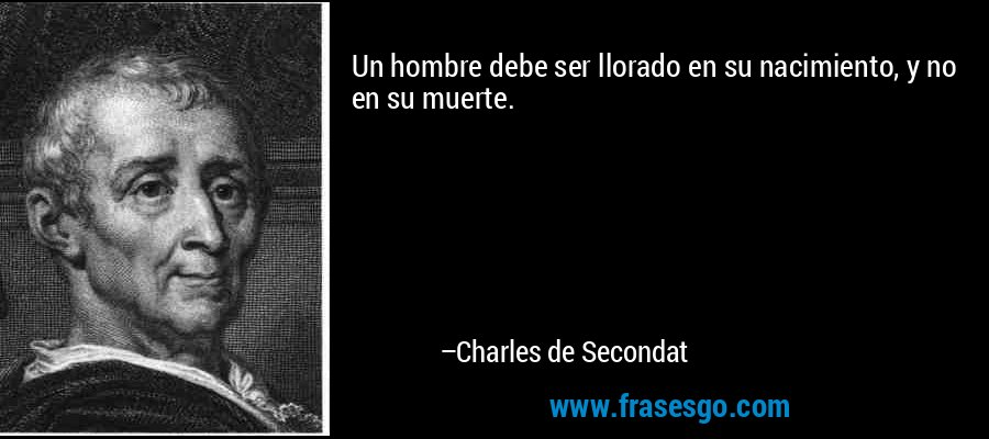 Un hombre debe ser llorado en su nacimiento, y no en su muerte. – Charles de Secondat