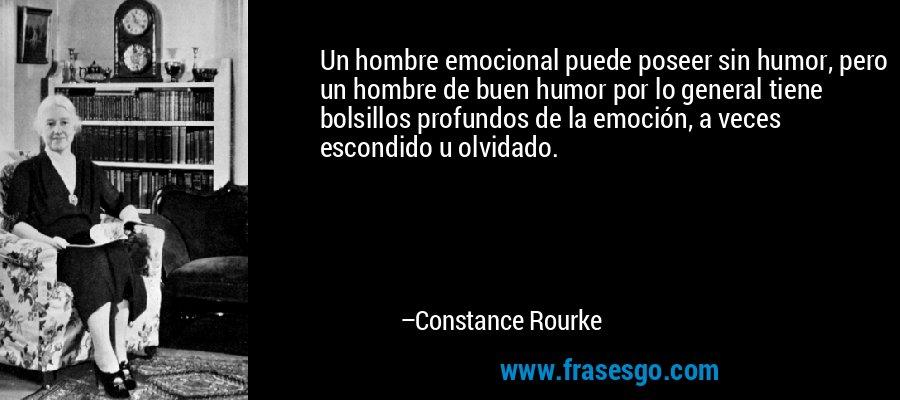 Un hombre emocional puede poseer sin humor, pero un hombre de buen humor por lo general tiene bolsillos profundos de la emoción, a veces escondido u olvidado. – Constance Rourke