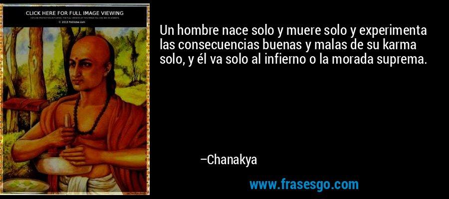 Un hombre nace solo y muere solo y experimenta las consecuencias buenas y malas de su karma solo, y él va solo al infierno o la morada suprema. – Chanakya