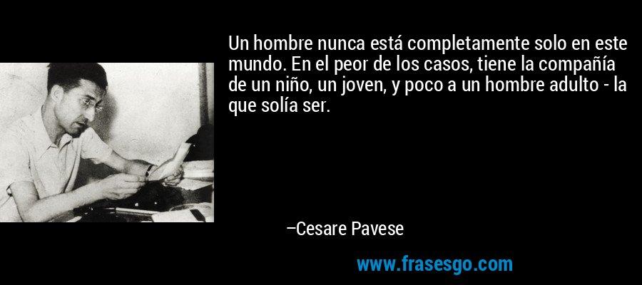 Un hombre nunca está completamente solo en este mundo. En el peor de los casos, tiene la compañía de un niño, un joven, y poco a un hombre adulto - la que solía ser. – Cesare Pavese