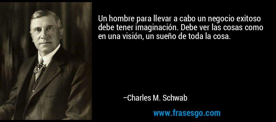 Un hombre para llevar a cabo un negocio exitoso debe tener imaginación. Debe ver las cosas como en una visión, un sueño de toda la cosa. – Charles M. Schwab