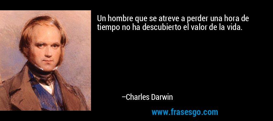 Un hombre que se atreve a perder una hora de tiempo no ha descubierto el valor de la vida. – Charles Darwin