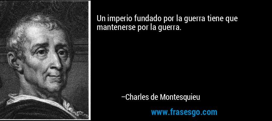 Un imperio fundado por la guerra tiene que mantenerse por la guerra. – Charles de Montesquieu