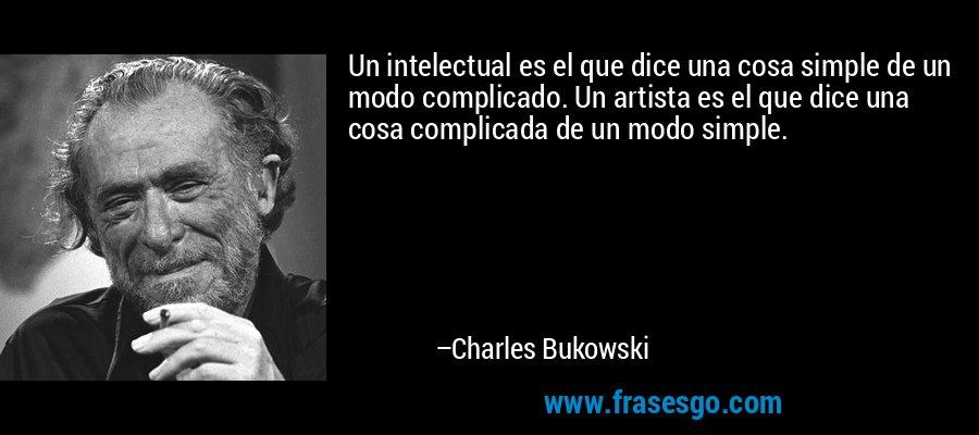 Un intelectual es el que dice una cosa simple de un modo complicado. Un artista es el que dice una cosa complicada de un modo simple. – Charles Bukowski