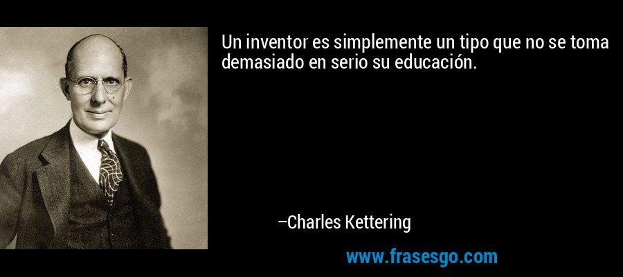 Un inventor es simplemente un tipo que no se toma demasiado en serio su educación. – Charles Kettering