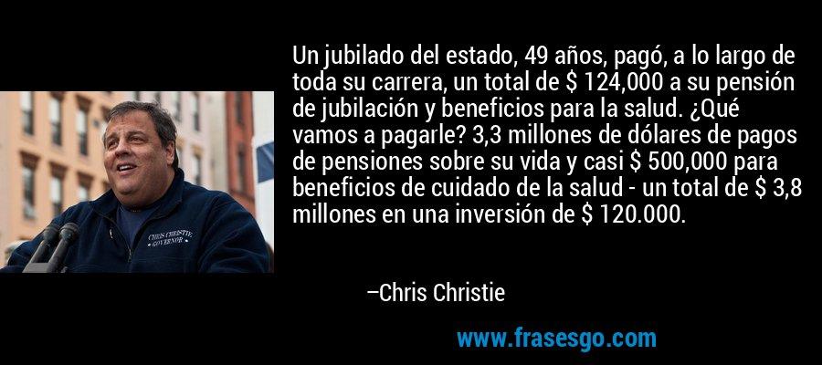 Un jubilado del estado, 49 años, pagó, a lo largo de toda su carrera, un total de $ 124,000 a su pensión de jubilación y beneficios para la salud. ¿Qué vamos a pagarle? 3,3 millones de dólares de pagos de pensiones sobre su vida y casi $ 500,000 para beneficios de cuidado de la salud - un total de $ 3,8 millones en una inversión de $ 120.000. – Chris Christie