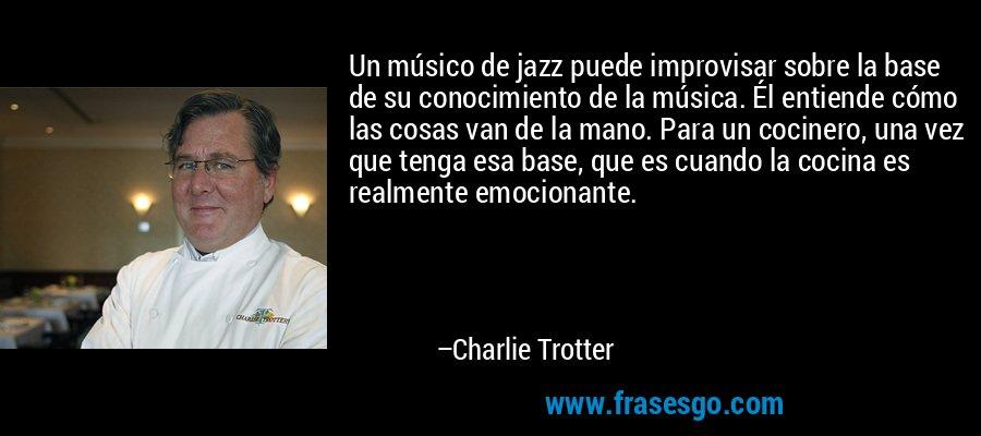 Un músico de jazz puede improvisar sobre la base de su conocimiento de la música. Él entiende cómo las cosas van de la mano. Para un cocinero, una vez que tenga esa base, que es cuando la cocina es realmente emocionante. – Charlie Trotter