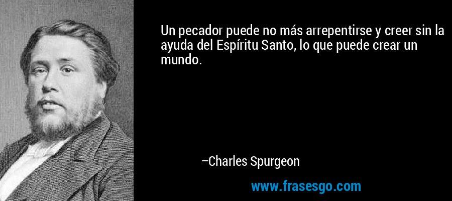 Un pecador puede no más arrepentirse y creer sin la ayuda del Espíritu Santo, lo que puede crear un mundo. – Charles Spurgeon