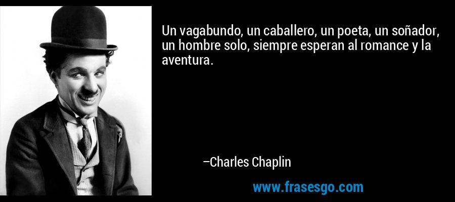 Un vagabundo, un caballero, un poeta, un soñador, un hombre solo, siempre esperan al romance y la aventura. – Charles Chaplin