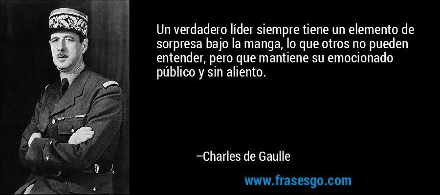 Un verdadero líder siempre tiene un elemento de sorpresa bajo la manga, lo que otros no pueden entender, pero que mantiene su emocionado público y sin aliento. – Charles de Gaulle