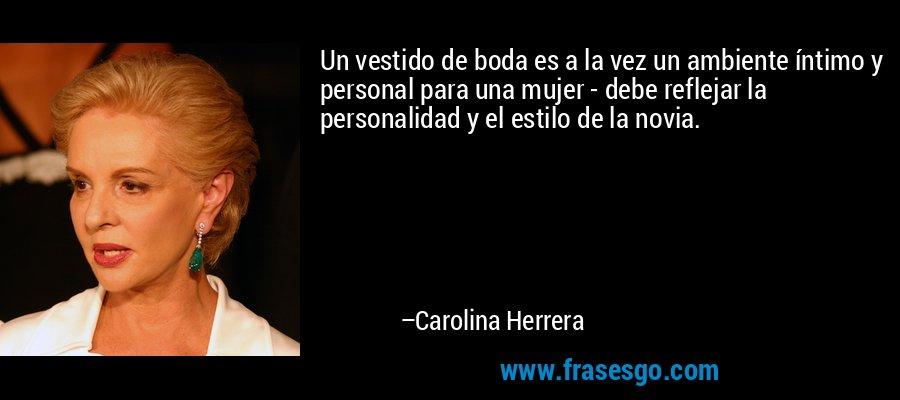 Un vestido de boda es a la vez un ambiente íntimo y personal para una mujer - debe reflejar la personalidad y el estilo de la novia. – Carolina Herrera