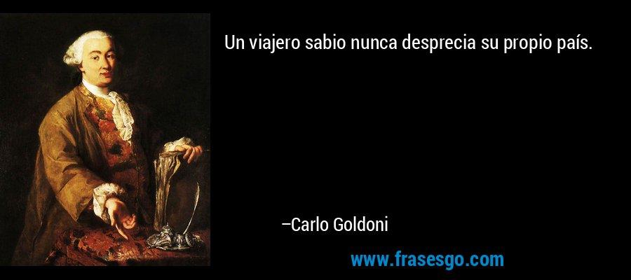 Un viajero sabio nunca desprecia su propio país. – Carlo Goldoni