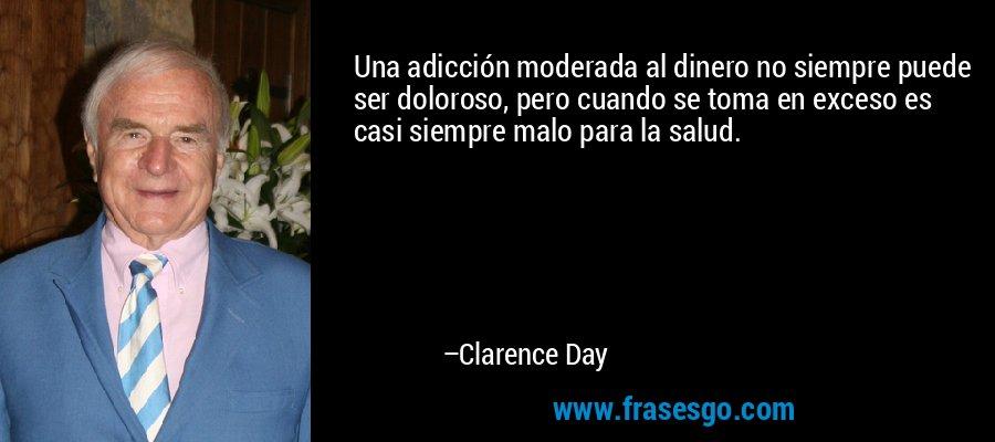 Una adicción moderada al dinero no siempre puede ser doloroso, pero cuando se toma en exceso es casi siempre malo para la salud. – Clarence Day