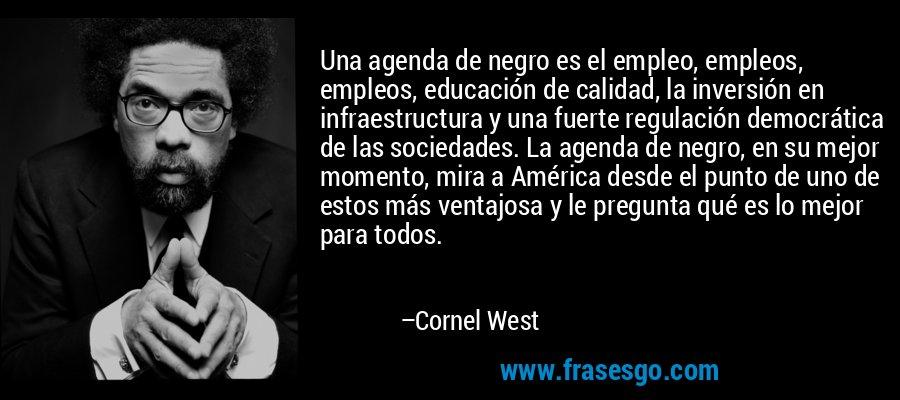 Una agenda de negro es el empleo, empleos, empleos, educación de calidad, la inversión en infraestructura y una fuerte regulación democrática de las sociedades. La agenda de negro, en su mejor momento, mira a América desde el punto de uno de estos más ventajosa y le pregunta qué es lo mejor para todos. – Cornel West