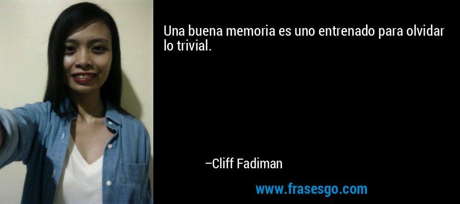 Una buena memoria es uno entrenado para olvidar lo trivial. – Cliff Fadiman