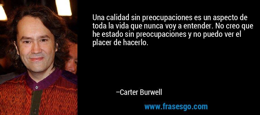 Una calidad sin preocupaciones es un aspecto de toda la vida que nunca voy a entender. No creo que he estado sin preocupaciones y no puedo ver el placer de hacerlo. – Carter Burwell